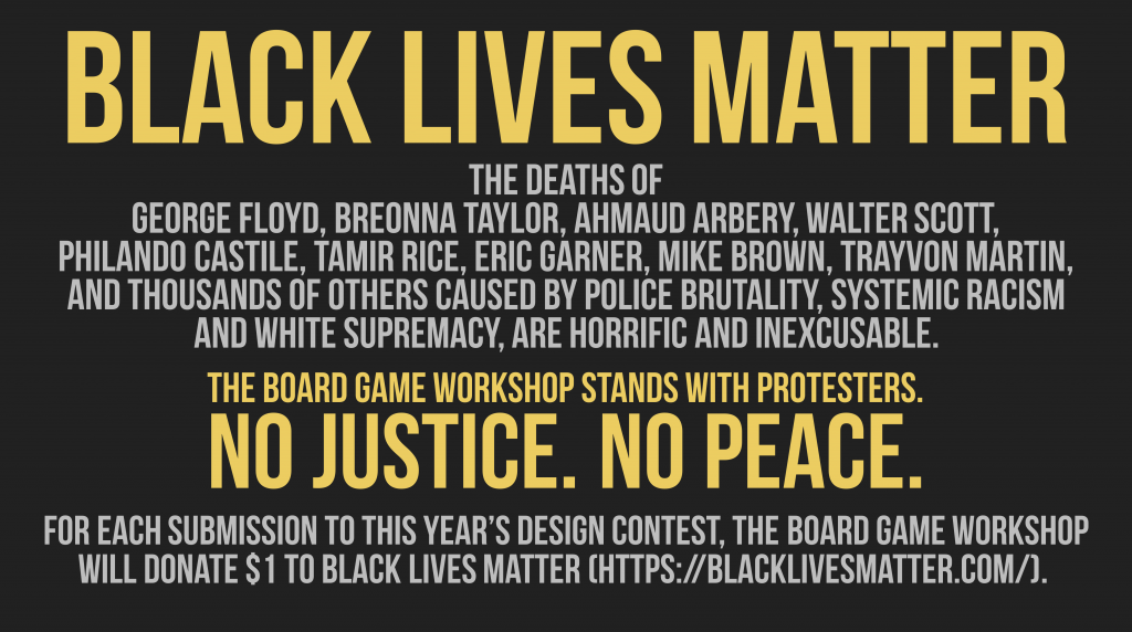 Black Lives Matter  The deaths of George Floyd, Breonna Taylor, Ahmaud Arbery, Walter Scott, Philando Castile, Tamir Rice, Eric Garner, Mike Brown, Trayvon Martin, and thousands of others caused by police brutality, systemic racism and white supremacy, are horrific and inexcusable.  The Board Game Workshop stands with protesters. No Justice. No Peace.  For each submission to this year's design contest, The Board Game Workshop will donate $1 to Black Lives Matter (https://blacklivesmatter.com/).